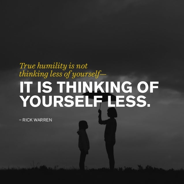 IT IS THINKING OF YOURSELF LESS. – RICK WARREN True humility is not thinking less of yourself—
