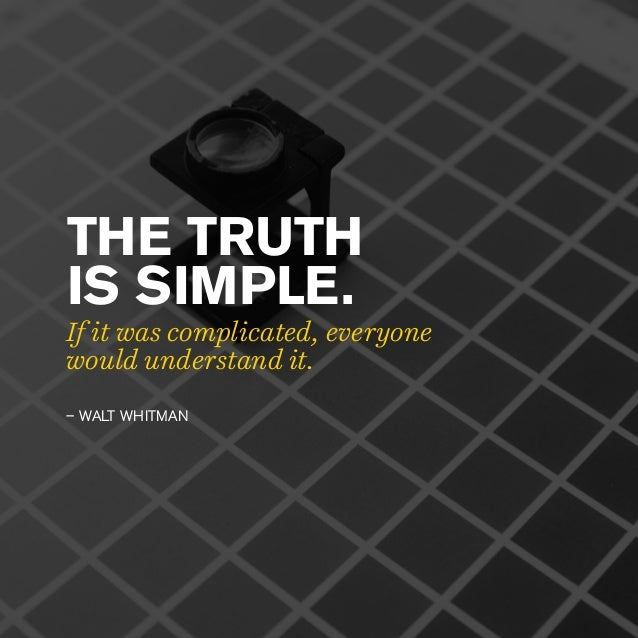 THE TRUTH IS SIMPLE. – WALT WHITMAN If it was complicated, everyone would understand it.