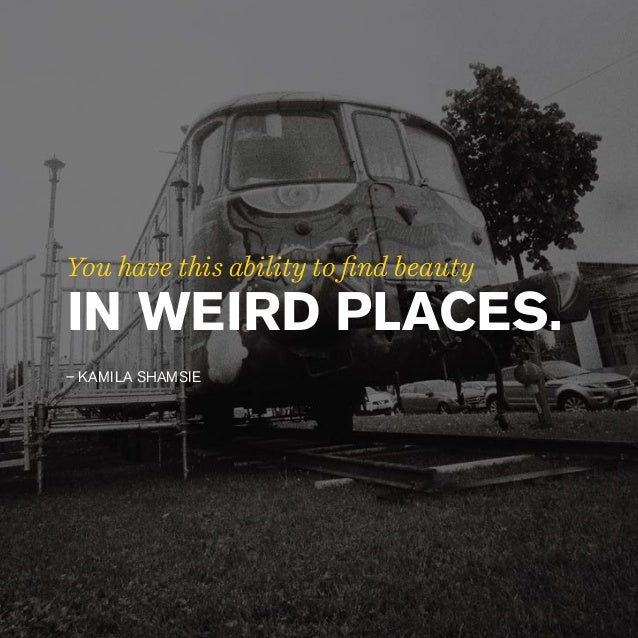 IN WEIRD PLACES. – KAMILA SHAMSIE You have this ability to find beauty