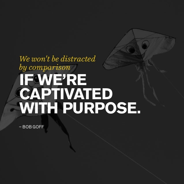 IF WE'RE CAPTIVATED WITH PURPOSE. – BOB GOFF We won't be distracted by comparison