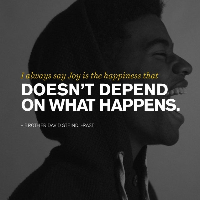DOESN'T DEPEND ON WHAT HAPPENS. – BROTHER DAVID STEINDL-RAST I always say Joy is the happiness that
