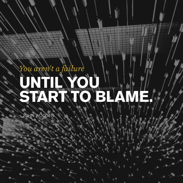 You aren't a failure UNTIL YOU START TO BLAME. – JOHN WOODEN