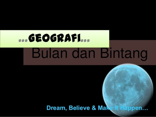 …Geografi…  Bulan dan Bintang  Dream, Believe & Make It Happen…