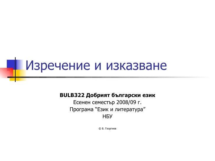 """Изречение и изказване BULB322   Добрият български език Есенен семестър 2008/09 г. Програма """"Език и литература"""" НБУ ©  Б. Г..."""
