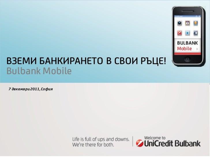 ВЗЕМИ БАНКИРАНЕТО В СВОИ РЪЦЕ!Bulbank Mobile7 декември 2011, София