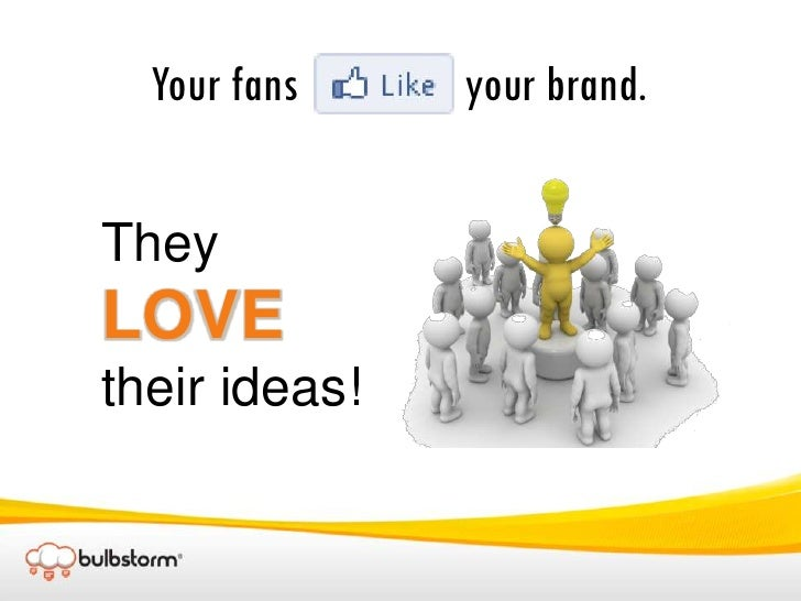 Your fans                 your brand.<br />They LOVE their ideas!<br />
