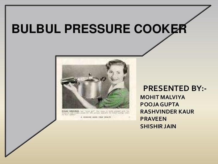 BULBUL PRESSURE COOKER<br />PRESENTED BY:-<br />MOHIT MALVIYA<br />POOJA GUPTA<br />RASHVINDER KAUR<br />PRAVEEN<br />SHIS...