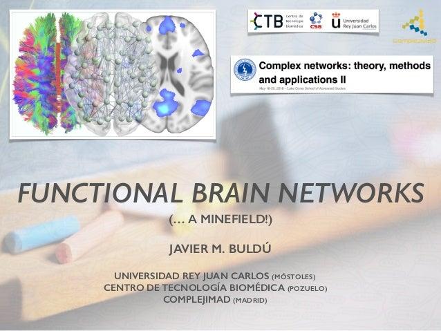 FUNCTIONAL BRAIN NETWORKS    JAVIER M. BULDÚ UNIVERSIDAD REY JUAN CARLOS (MÓSTOLES) CENTRO DE TECNOLOGÍA BIOMÉDICA (POZU...