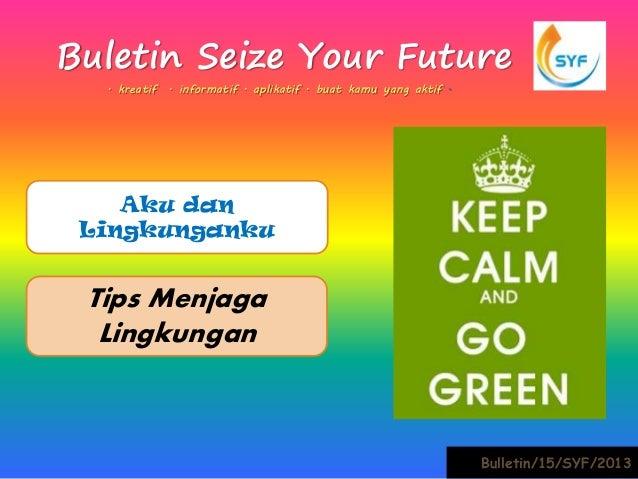 Buletin Seize Your Future  . kreatif . informatif . aplikatif . buat kamu yang aktif .    Aku dan Lingkunganku Tips Menjag...