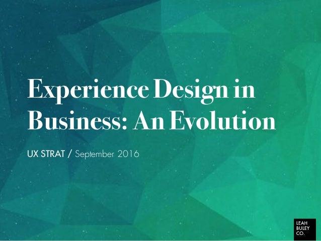 Experience Design in Business: An Evolution UX STRAT / September 2016