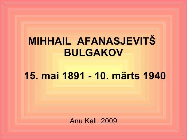 MIHHAIL  AFANASJEVITŠ  BULGAKOV  15. mai 1891 - 10. märts 1940 Anu Kell, 2009
