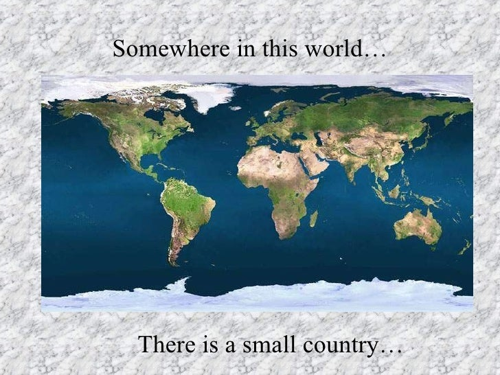 Somewhere in this world… There is a small country…