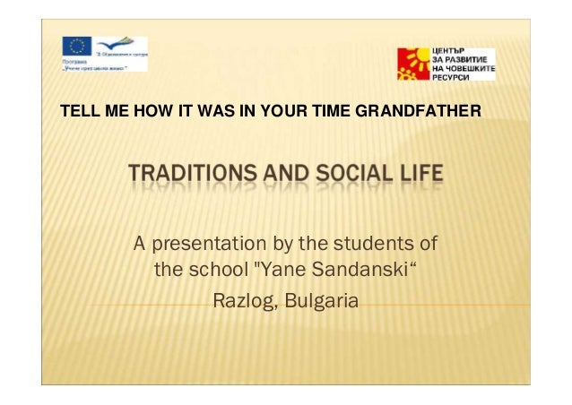"""TELL ME HOW IT WAS IN YOUR TIME GRANDFATHER       A presentation by the students of         the school """"Yane Sandanski""""   ..."""