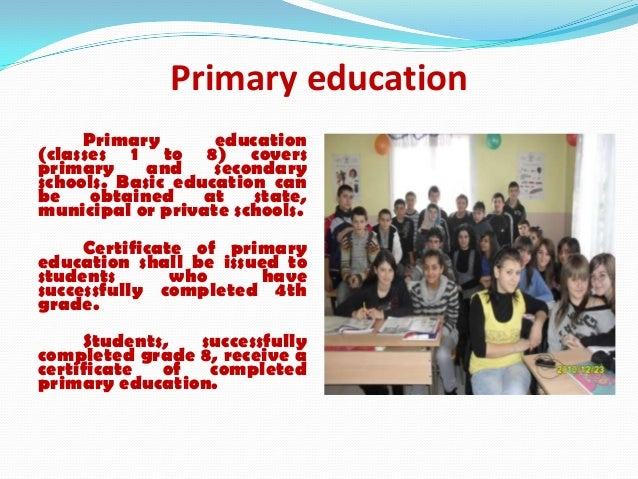 Primary educationPrimary education(classes 1 to 8) coversprimary and secondaryschools. Basic education canbe obtained at s...