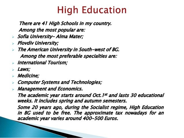There are 41 High Schools in my country.Among the most popular are: Sofia University- Alma Mater; Plovdiv University; T...
