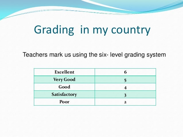 Grading in my countryTeachers mark us using the six- level grading systemExcellent 6Very Good 5Good 4Satisfactory 3Poor 2