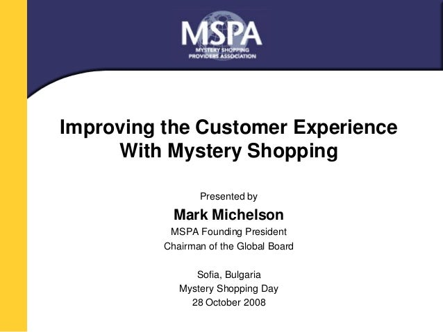Improving the Customer Experience  With Mystery Shopping  Presented by  Mark Michelson  MSPA Founding President  Chairman ...