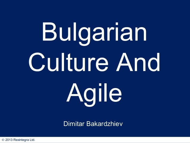 Bulgarian Culture And Agile Dimitar Bakardzhiev © 2013 Rexintegra Ltd.