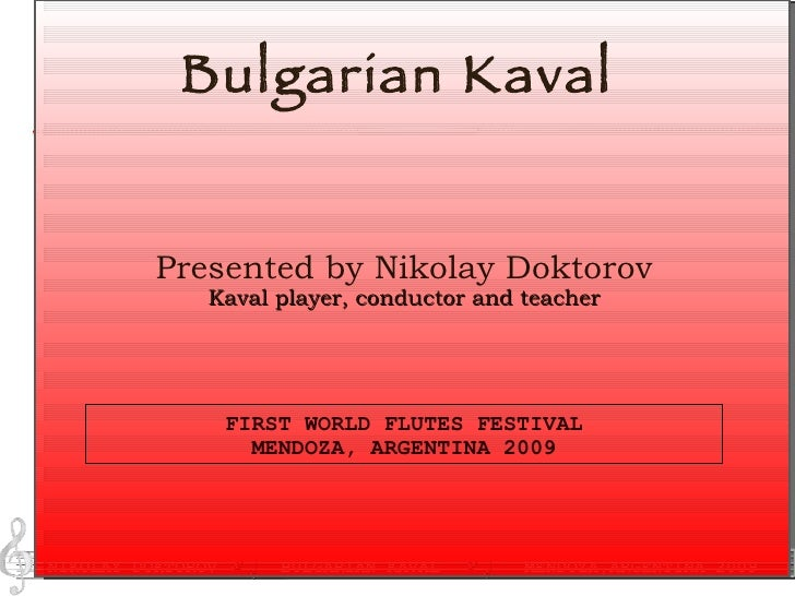Bulgarian Kaval FIRST WORLD FLUTES FESTIVAL MENDOZA, ARGENTINA 2009 Presented by Nikolay Doktorov Kaval player, conductor ...