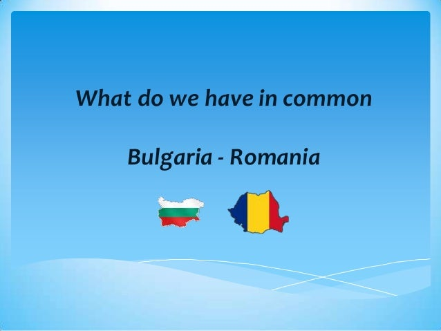 What do we have in commonBulgaria - Romania