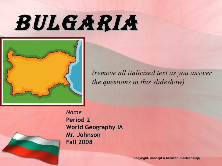 Bulgaria Name Period 2 World Geography IA Mr. Johnson Fall 2008 (remove all italicized text as you answer the questions in...