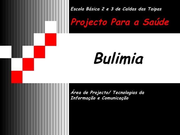Bulimia Área de Projecto/ Tecnologias da Informação e Comunicação Escola Básica 2 e 3 de Caldas das Taipas Projecto Para a...