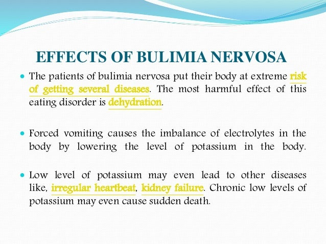 bulimia causes symptoms and treatment Bulimia nervosa is an eating disorder which can become serious and life threatening if symptoms become worse the affected people will involve in binge eating and then purge by forcing vomiting to lose extra calories.