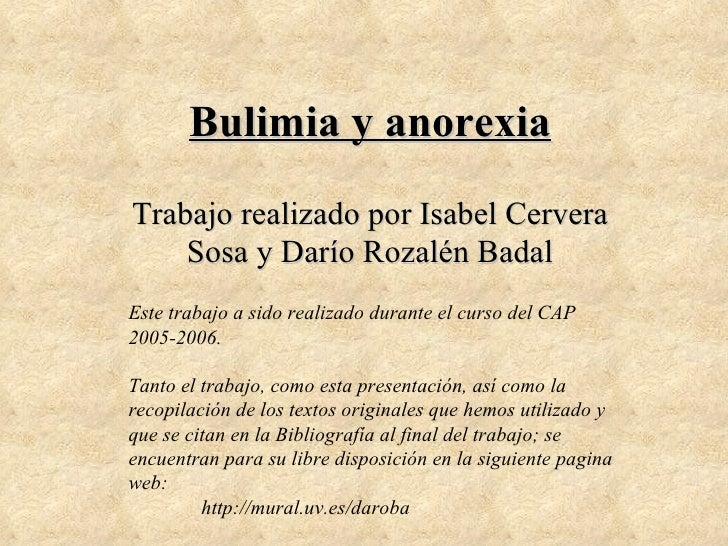 Bulimia y anorexia Trabajo realizado por Isabel Cervera Sosa y Darío Rozalén Badal Este trabajo a sido realizado durante e...