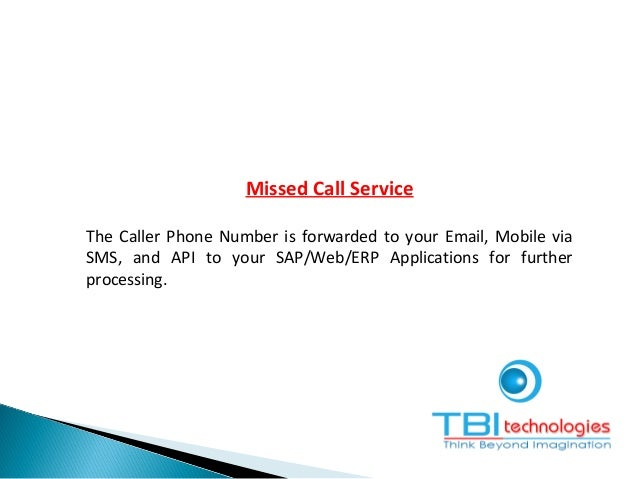 Missed Call Service The Caller Phone Number is forwarded to your Email, Mobile via SMS, and API to your SAP/Web/ERP Applic...