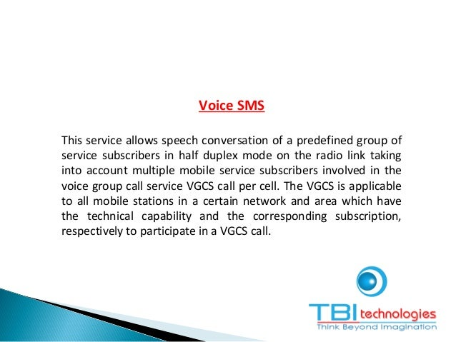 Voice SMS This service allows speech conversation of a predefined group of service subscribers in half duplex mode on the ...