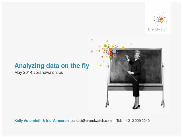 Analyzing data on the fly Kelly Autenrieth & Iris Vermeren contact@brandwatch.com | Tel: +1 212 229 2240 May 2014 #brandwa...