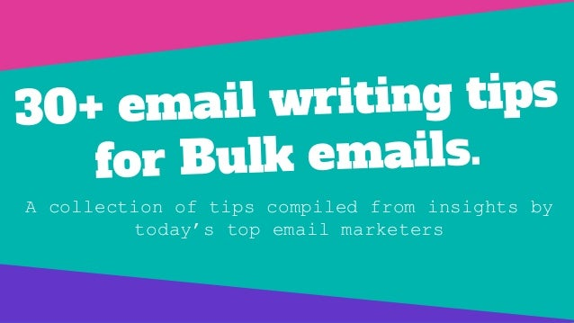 30+ email writing tips for Bulk emails. A collection of tips compiled from insights by today's top email marketers