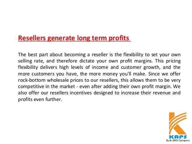 Resellers generate long term profits The best part about becoming a reseller is the flexibility to set your own selling ra...