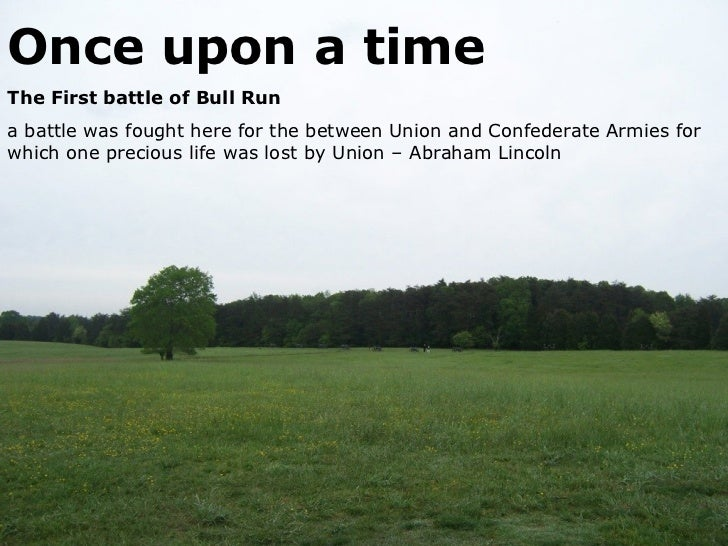Once upon a time The First battle of Bull Run a battle was fought here for the between Union and Confederate Armies for wh...
