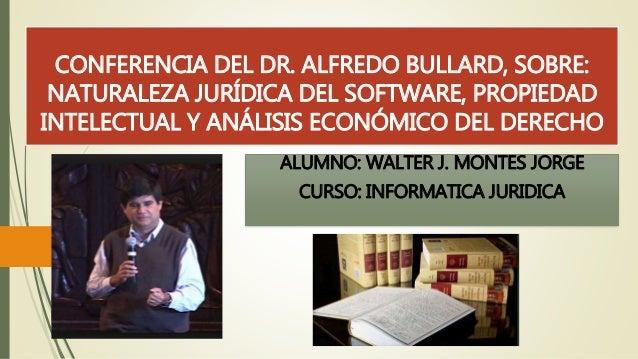 CONFERENCIA DEL DR. ALFREDO BULLARD, SOBRE:  NATURALEZA JURÍDICA DEL SOFTWARE, PROPIEDAD  INTELECTUAL Y ANÁLISIS ECONÓMICO...