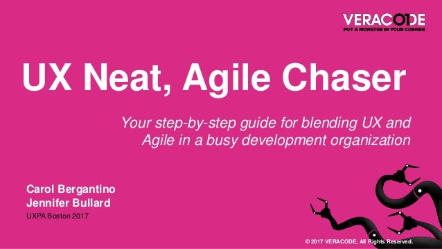 Carol Bergantino Jennifer Bullard UXPA Boston 2017 UX Neat, Agile Chaser Your step-by-step guide for blending UX and Agile...