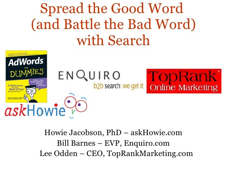 Spread the Good Word  (and Battle the Bad Word) with Search Howie Jacobson, PhD – askHowie.com Bill Barnes – EVP, Enquiro....