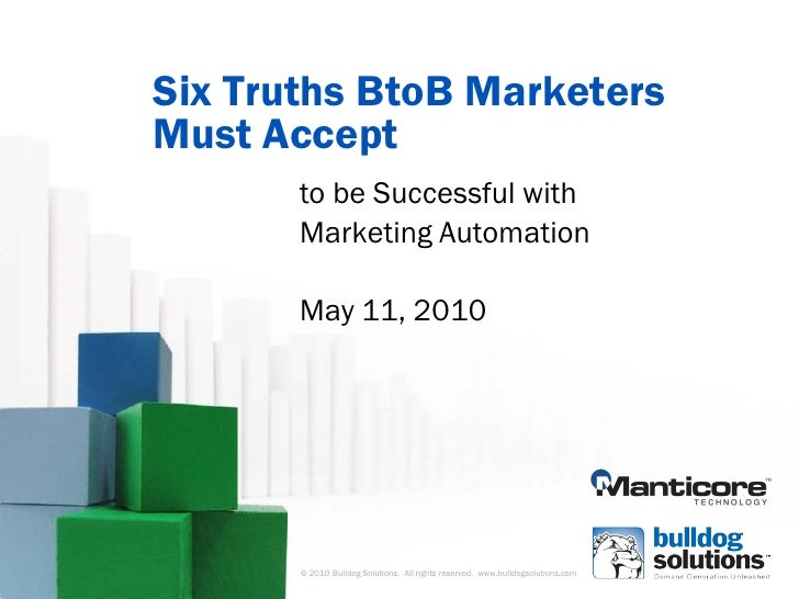 Six Truths BtoB Marketers Must Accept        to be Successful with        Marketing Automation         May 11, 2010       ...