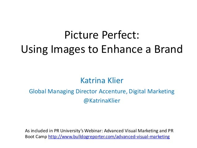 Picture Perfect: Using Images to Enhance a Brand Katrina Klier Global Managing Director Accenture, Digital Marketing @Katr...