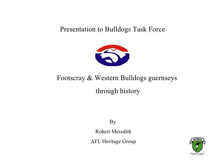 Presentation to Bulldogs Task Force     Footscray & Western Bulldogs guernseys             through history                ...