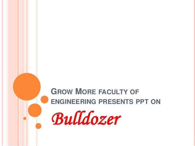 GROW MORE FACULTY OF ENGINEERING PRESENTS PPT ON Bulldozer