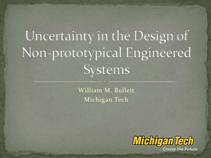 William M. Bulleit<br />Michigan Tech<br />Uncertainty in the Design of Non-prototypical Engineered Systems<br />