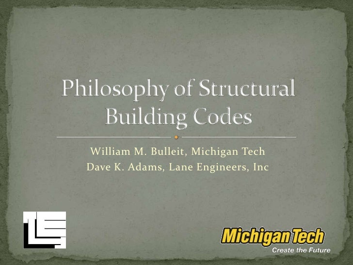 William M. Bulleit, Michigan Tech<br />Dave K. Adams, Lane Engineers, Inc<br />Philosophy of Structural Building Codes<br />