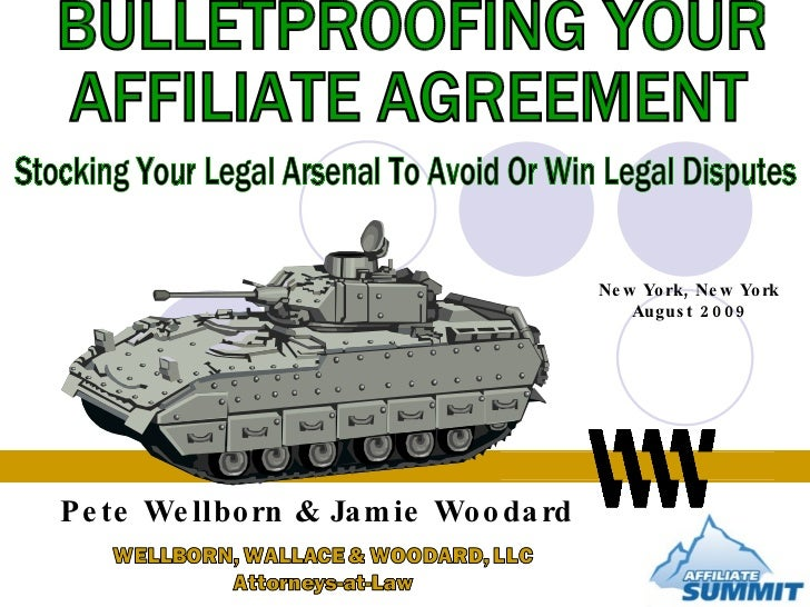 BULLETPROOFING YOUR  AFFILIATE AGREEMENT Stocking Your Legal Arsenal To Avoid Or Win Legal Disputes Pete Wellborn & Jamie ...