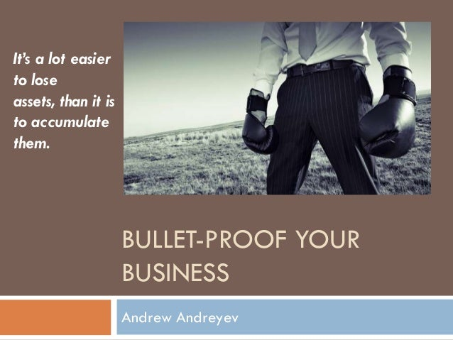 BULLET-PROOF YOURBUSINESSAndrew AndreyevIt's a lot easierto loseassets, than it isto accumulatethem.