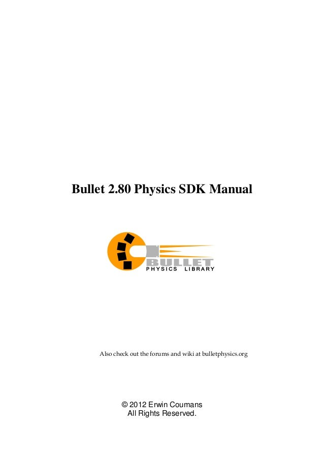 Bullet 2.80 Physics SDK Manual  Also check out the forums and wiki at bulletphysics.org  © 2012 Erwin Coumans  All Rights ...