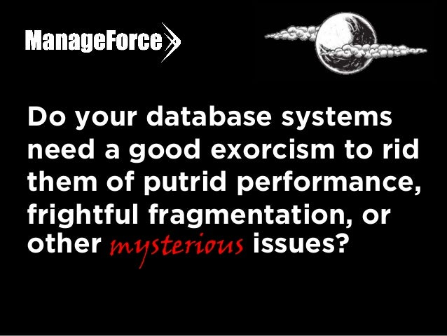 Do your database systems need a good exorcism to rid them of putrid performance, frightful fragmentation, or other mysteri...