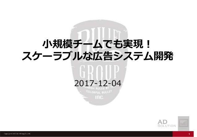 1 小規模チームでも実現! スケーラブルな広告システム開発 2017-12-04