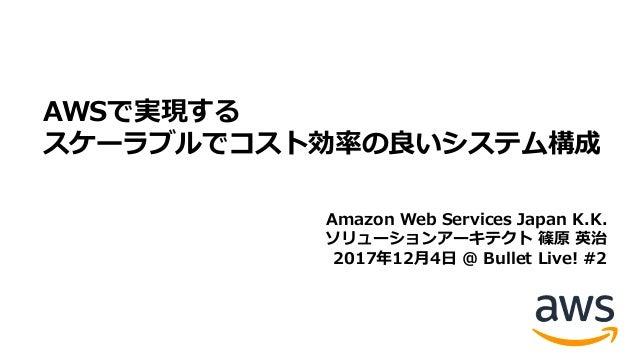 AWSで実現する スケーラブルでコスト効率の良いシステム構成 Amazon Web Services Japan K.K. ソリューションアーキテクト 篠原 英治 2017年12⽉4⽇ @ Bullet Live! #2