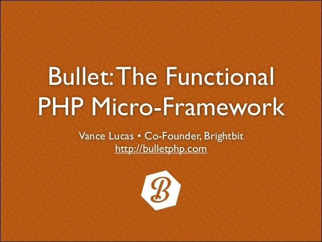 Bullet: The Functional PHP Micro-Framework Vance Lucas • Co-Founder, Brightbit  http://bulletphp.com